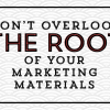 Don't Overlook The Root of Your Marketing Materials